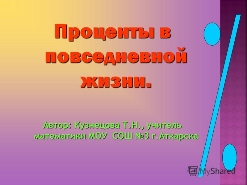 Проценты в повседневной жизни. Автор: Кузнецова Т.Н., учитель математики МОУ СОШ 3 г.Аткарска