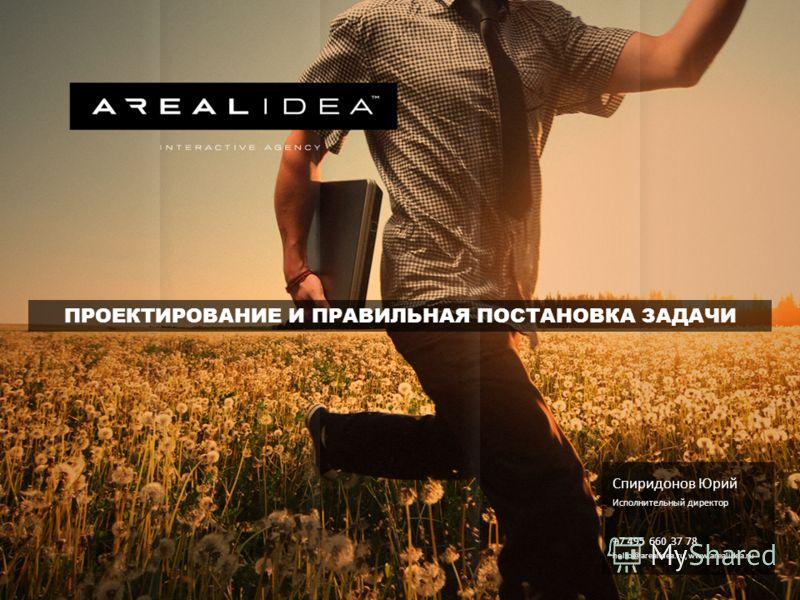 Спиридонов Юрий Исполнительный директор +7 495 660 37 78 hello@arealidea.ru, www.arealidea.ru ПРОЕКТИРОВАНИЕ И ПРАВИЛЬНАЯ ПОСТАНОВКА ЗАДАЧИ
