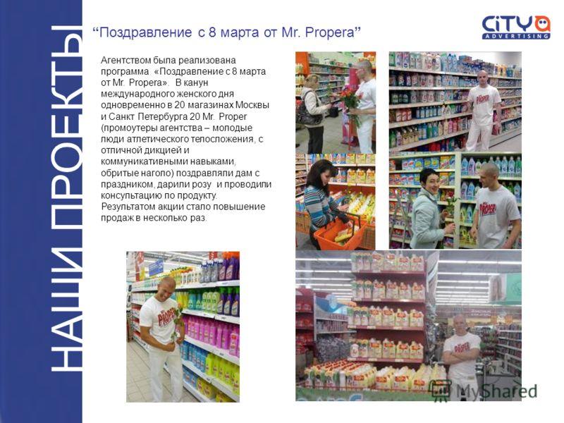 Агентством была реализована программа «Поздравление с 8 марта от Mr. Propera». В канун международного женского дня одновременно в 20 магазинах Москвы и Санкт Петербурга 20 Mr. Proper (промоутеры агентства – молодые люди атлетического телосложения, с