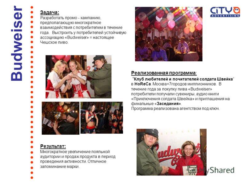 Задача: Разработать промо - кампанию, предполагающую многократное взаимодействия с потребителем в течение года. Выстроить у потребителей устойчивую ассоциацию «Budweiser» = настоящее Чешское пиво. …………………………….. Budweiser Реализованная программа: Клуб