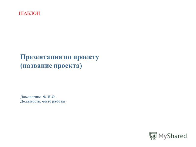 Презентация по проекту (название проекта) Докладчик: Ф.И.О. Должность, место работы ШАБЛОН