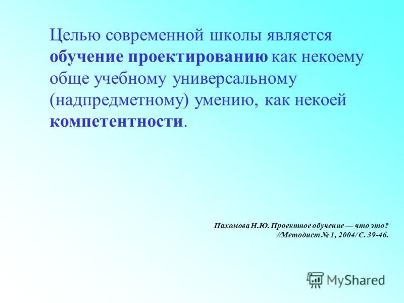 Целью современной школы является обучение проектированию как некоему обще учебному универсальному (надпредметному) умению, как некоей компетентности. Пахомова Н.Ю. Проектное обучение что это? //Методист 1, 2004/ С. 39-46.