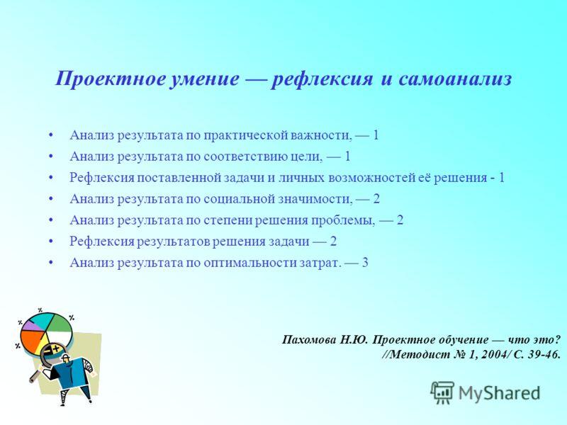 Проектное умение рефлексия и самоанализ Анализ результата по практической важности, 1 Анализ результата по соответствию цели, 1 Рефлексия поставленной задачи и личных возможностей её решения - 1 Анализ результата по социальной значимости, 2 Анализ ре