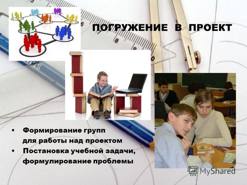 Формирование групп для работы над проектом Постановка учебной задачи, формулирование проблемы ПОГРУЖЕНИЕ В ПРОЕКТ