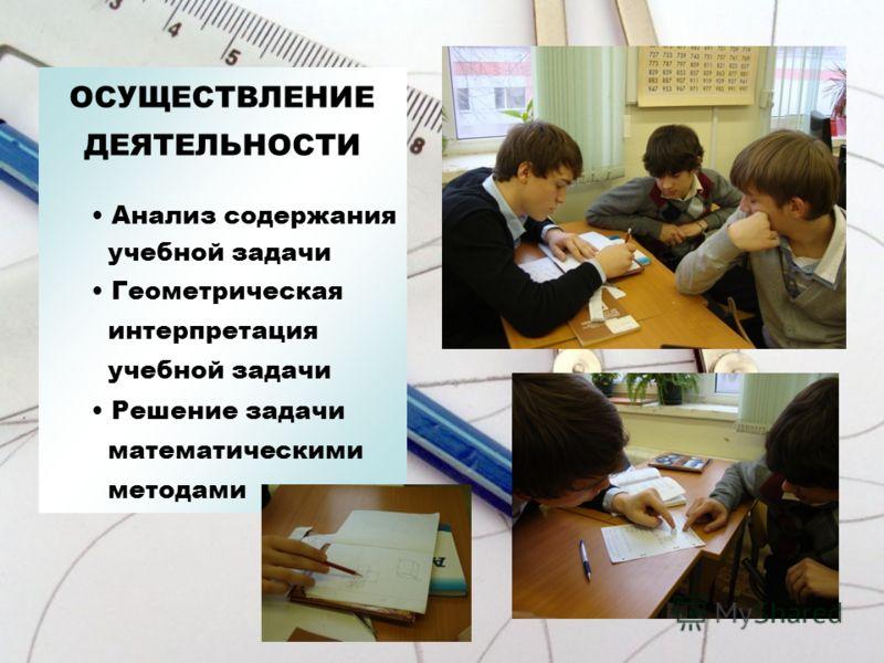 ОСУЩЕСТВЛЕНИЕ ДЕЯТЕЛЬНОСТИ Анализ содержания учебной задачи Геометрическая интерпретация учебной задачи Решение задачи математическими методами