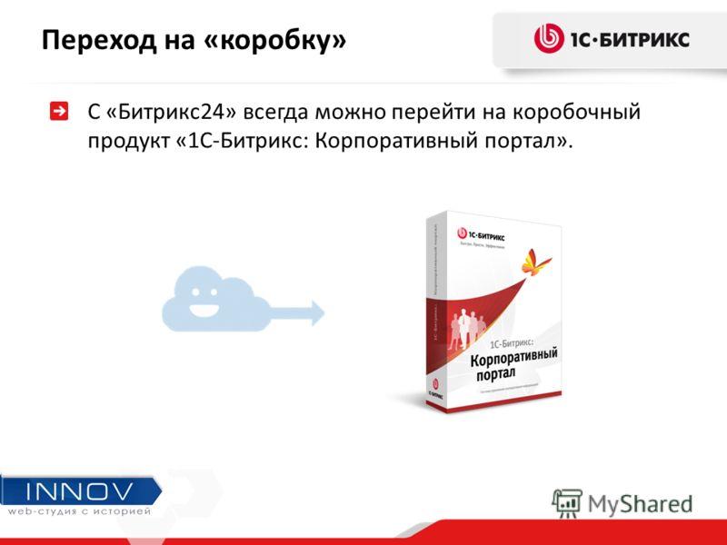 С «Битрикс24» всегда можно перейти на коробочный продукт «1С-Битрикс: Корпоративный портал». Переход на «коробку»
