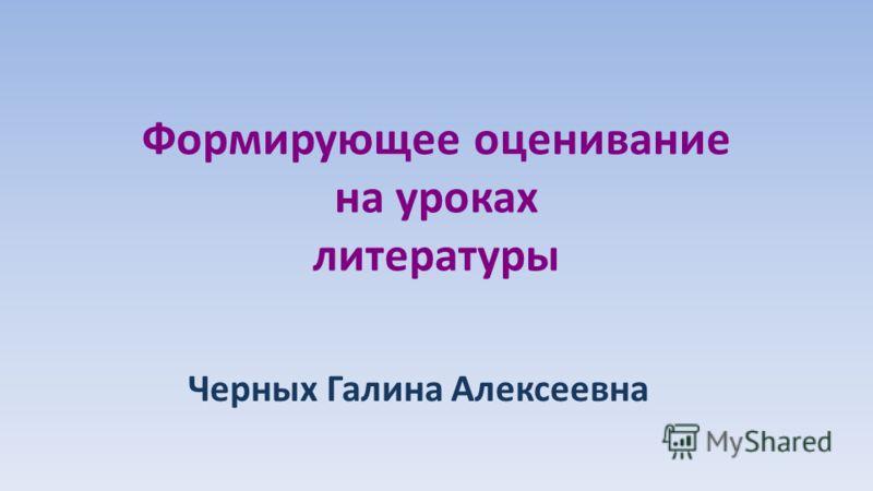 Формирующее оценивание на уроках литературы Черных Галина Алексеевна