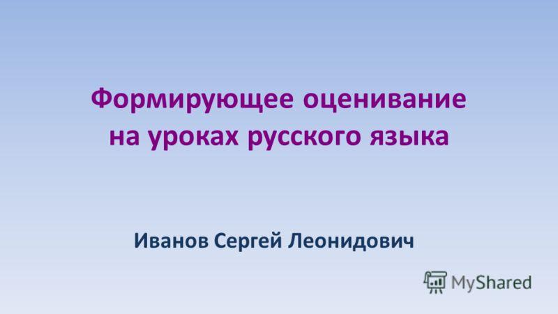 Формирующее оценивание на уроках русского языка Иванов Сергей Леонидович
