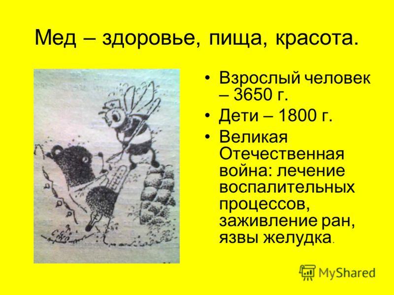 Мед – здоровье, пища, красота. Взрослый человек – 3650 г. Дети – 1800 г. Великая Отечественная война: лечение воспалительных процессов, заживление ран, язвы желудка.