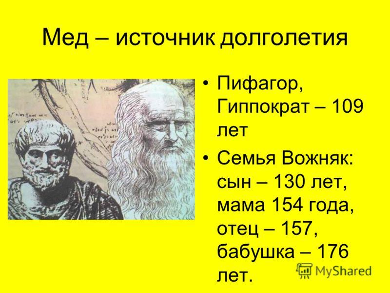 Мед – источник долголетия Пифагор, Гиппократ – 109 лет Семья Вожняк: сын – 130 лет, мама 154 года, отец – 157, бабушка – 176 лет.