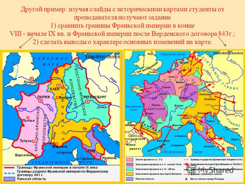 Другой пример: изучая слайды с историческими картами студенты от преподавателя получают задание 1) сравнить границы Франкской империи в конце VIII - начале IX вв. и Франкской империи после Верденского договора 843г.; 2) сделать выводы о характере осн