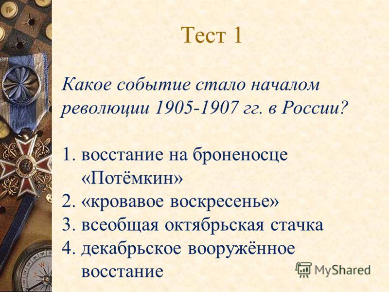 Тест 1 Какое событие стало началом революции 1905-1907 гг. в России? 1. восстание на броненосце «Потёмкин» 2. «кровавое воскресенье» 3. всеобщая октябрьская стачка 4. декабрьское вооружённое восстание