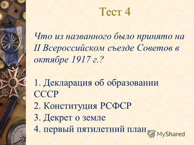 Тест 4 Что из названного было принято на II Всероссийском съезде Советов в октябре 1917 г.? 1. Декларация об образовании СССР 2. Конституция РСФСР 3. Декрет о земле 4. первый пятилетний план