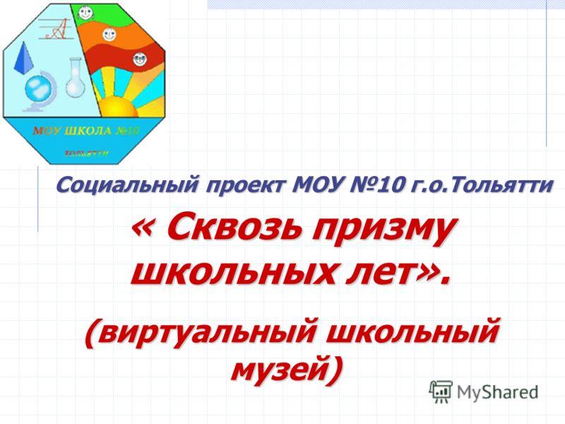 Социальный проект МОУ 10 г.о.Тольятти « Сквозь призму школьных лет». (виртуальный школьный музей) (виртуальный школьный музей)
