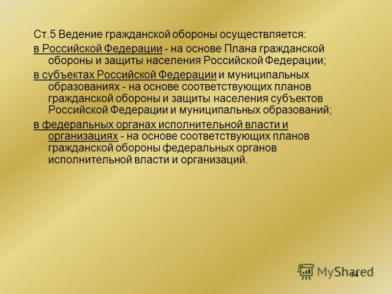 14 Ст.5 Ведение гражданской обороны осуществляется: в Российской Федерации - на основе Плана гражданской обороны и защиты населения Российской Федерации; в субъектах Российской Федерации и муниципальных образованиях - на основе соответствующих планов