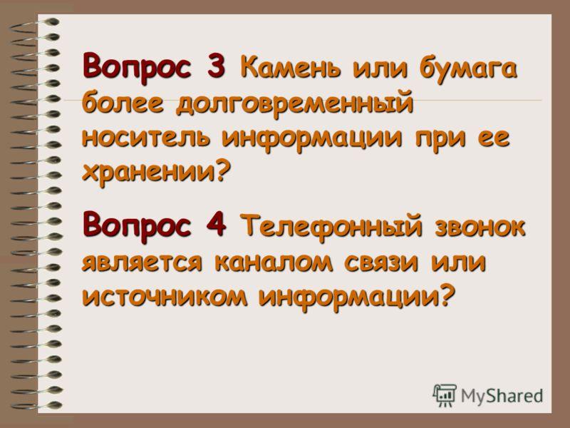 Вопрос 3 Камень или бумага более долговременный носитель информации при ее хранении? Вопрос 4 Телефонный звонок является каналом связи или источником информации?