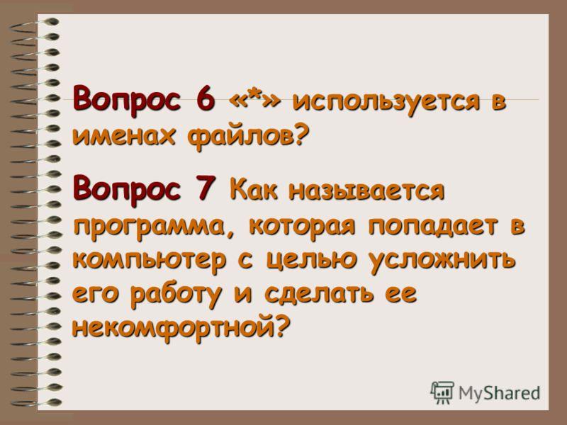 Вопрос 6 «*» используется в именах файлов? Вопрос 7 Как называется программа, которая попадает в компьютер с целью усложнить его работу и сделать ее некомфортной?