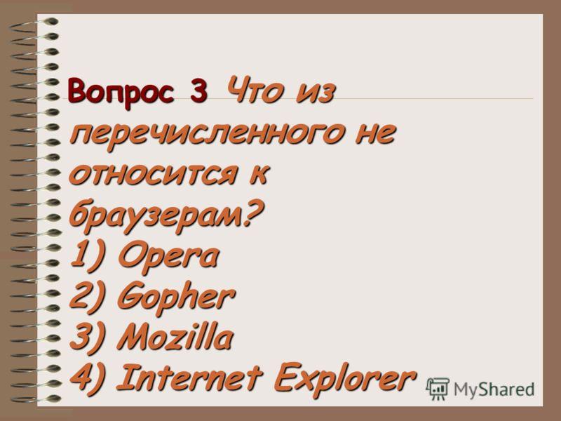 Вопрос 3 Что из перечисленного не относится к браузерам? 1) Opera 2) Gopher 3) Mozilla 4) Internet Explorer