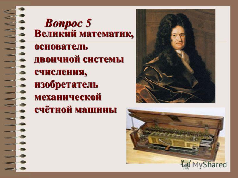 Великий математик, основатель двоичной системы счисления, изобретатель механической счётной машины Вопрос 5