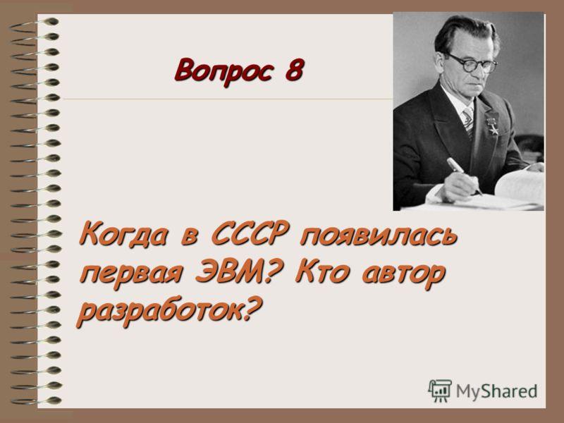 Когда в СССР появилась первая ЭВМ? Кто автор разработок? Вопрос 8