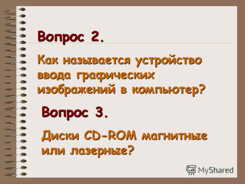 Вопрос 2. Как называется устройство ввода графических изображений в компьютер? Вопрос 3. Диски СD-ROM магнитные или лазерные?