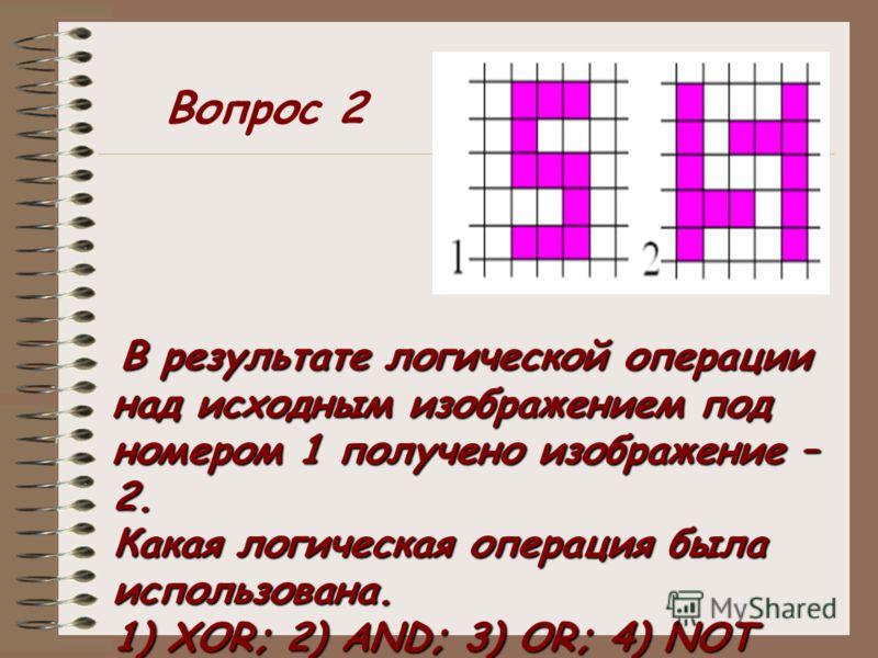 В результате логической операции над исходным изображением под номером 1 получено изображение – 2. Какая логическая операция была использована. 1) XOR; 2) AND; 3) OR; 4) NOT Вопрос 2