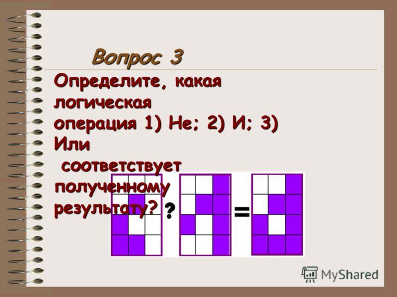 Определите, какая логическая операция 1) Не; 2) И; 3) Или соответствует полученному соответствует полученномурезультату? Вопрос 3