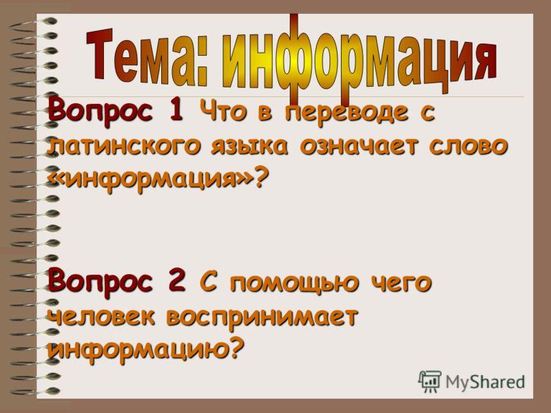Вопрос 1 Что в переводе с латинского языка означает слово «информация»? Вопрос 2 С помощью чего человек воспринимает информацию?