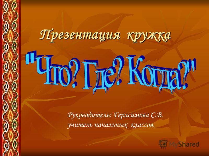 Презентация кружка Руководитель: Герасимова С.В. учитель начальных классов.