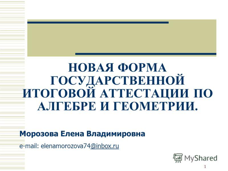 1 НОВАЯ ФОРМА ГОСУДАРСТВЕННОЙ ИТОГОВОЙ АТТЕСТАЦИИ ПО АЛГЕБРЕ И ГЕОМЕТРИИ. Морозова Елена Владимировна e-mail: elenamorozova74@inbox.ru@inbox.ru