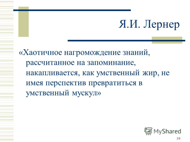 Я.И. Лернер «Хаотичное нагромождение знаний, рассчитанное на запоминание, накапливается, как умственный жир, не имея перспектив превратиться в умственный мускул» 39