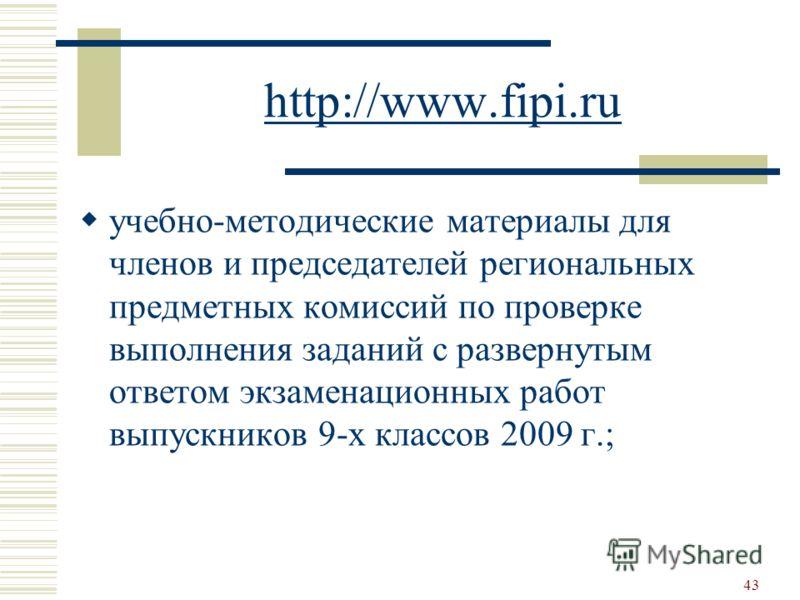 http://www.fipi.ru учебно-методические материалы для членов и председателей региональных предметных комиссий по проверке выполнения заданий с развернутым ответом экзаменационных работ выпускников 9-х классов 2009 г.; 43