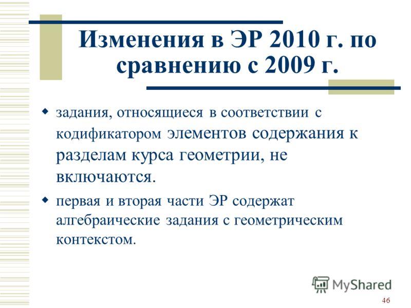 Изменения в ЭР 2010 г. по сравнению с 2009 г. задания, относящиеся в соответствии с кодификатором элементов содержания к разделам курса геометрии, не включаются. первая и вторая части ЭР содержат алгебраические задания с геометрическим контекстом. 46