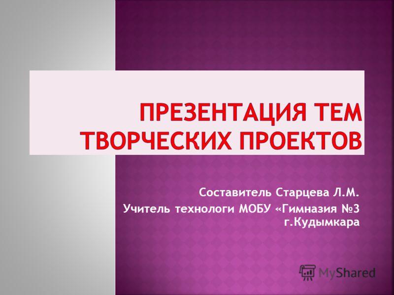 Составитель Старцева Л.М. Учитель технологи МОБУ «Гимназия 3 г.Кудымкара