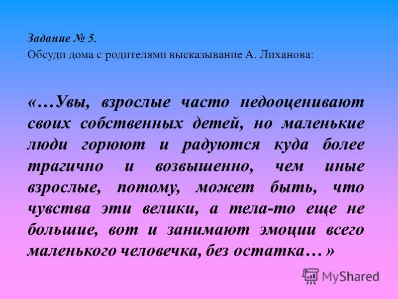 Задание 5. Обсуди дома с родителями высказывание А. Лиханова: «…Увы, взрослые часто недооценивают своих собственных детей, но маленькие люди горюют и радуются куда более трагично и возвышенно, чем иные взрослые, потому, может быть, что чувства эти ве