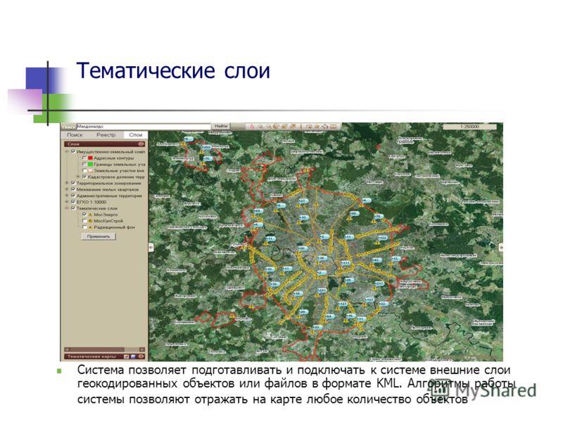 Тематические слои Система позволяет подготавливать и подключать к системе внешние слои геокодированных объектов или файлов в формате KML. Алгоритмы работы системы позволяют отражать на карте любое количество объектов