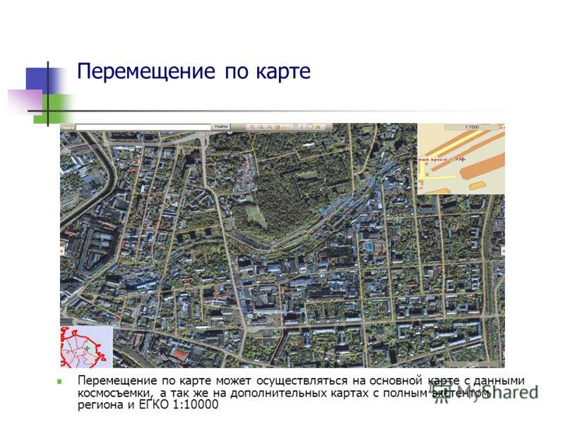 Перемещение по карте Перемещение по карте может осуществляться на основной карте с данными космосъемки, а так же на дополнительных картах с полным экстентом региона и ЕГКО 1:10000