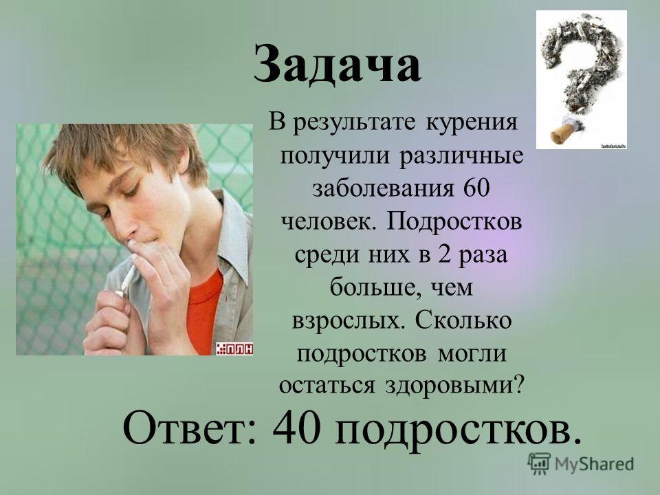 Задача В результате курения получили различные заболевания 60 человек. Подростков среди них в 2 раза больше, чем взрослых. Сколько подростков могли остаться здоровыми? Ответ: 40 подростков.