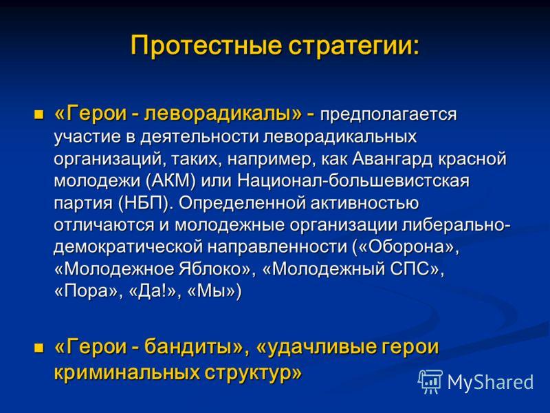 Протестные стратегии: «Герои - леворадикалы» - предполагается участие в деятельности леворадикальных организаций, таких, например, как Авангард красной молодежи (АКМ) или Национал-большевистская партия (НБП). Определенной активностью отличаются и мол