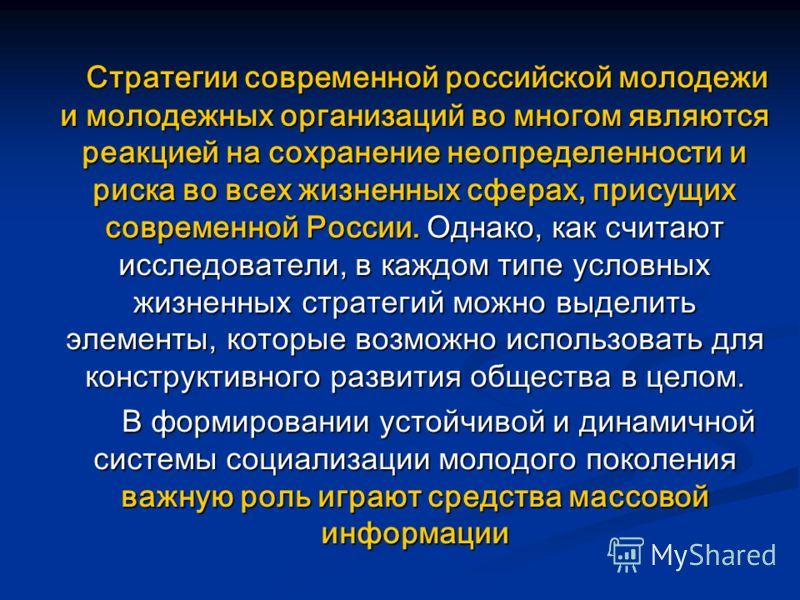 Стратегии современной российской молодежи и молодежных организаций во многом являются реакцией на сохранение неопределенности и риска во всех жизненных сферах, присущих современной России. Однако, как считают исследователи, в каждом типе условных жиз