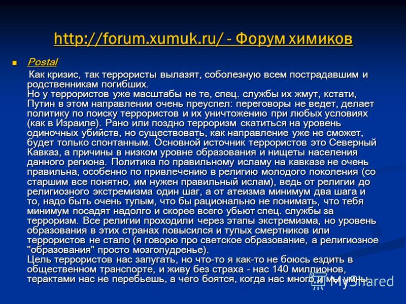 http://forum.xumuk.ru/ - Форум химиков Postal Postal Как кризис, так террористы вылазят, соболезную всем пострадавшим и родственникам погибших. Но у террористов уже масштабы не те, спец. службы их жмут, кстати, Путин в этом направлении очень преуспел