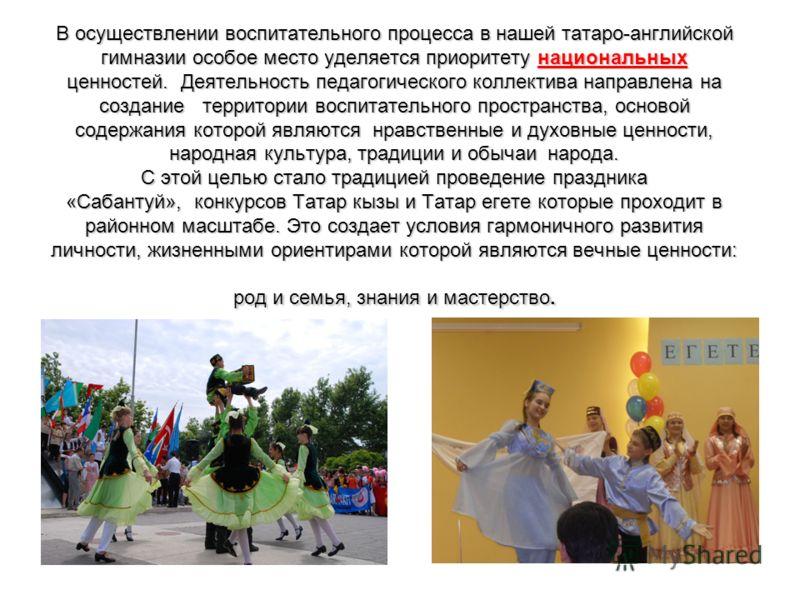 В осуществлении воспитательного процесса в нашей татаро-английской гимназии особое место уделяется приоритету национальных ценностей. Деятельность педагогического коллектива направлена на создание территории воспитательного пространства, основой соде