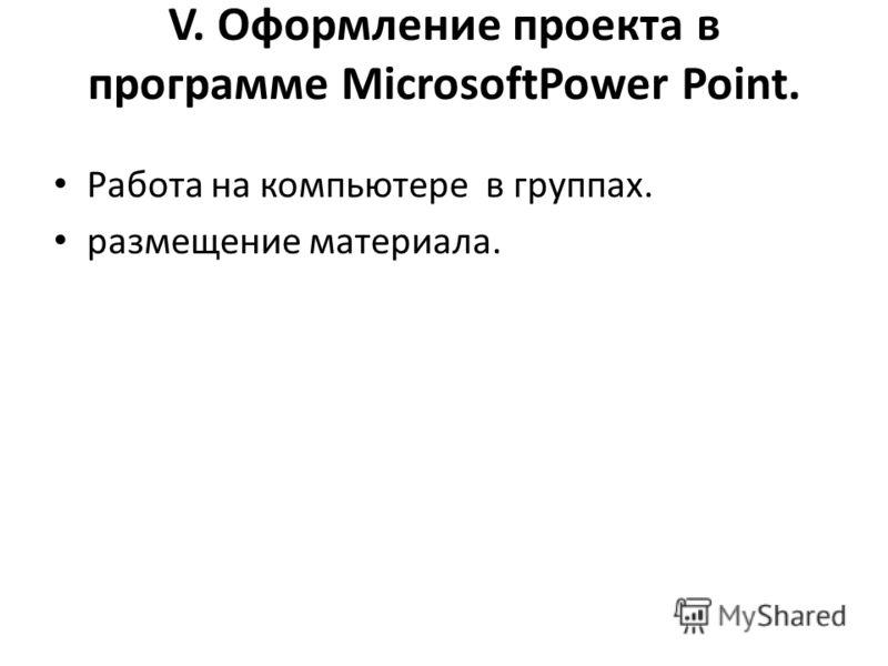 V. Оформление проекта в программе MicrosoftPower Point. Работа на компьютере в группах. размещение материала.
