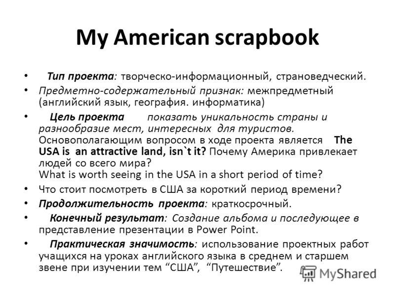 My American scrapbook Тип проекта: творческо-информационный, страноведческий. Предметно-содержательный признак: межпредметный (английский язык, география. информатика) Цель проекта показать уникальность страны и разнообразие мест, интересных для тури