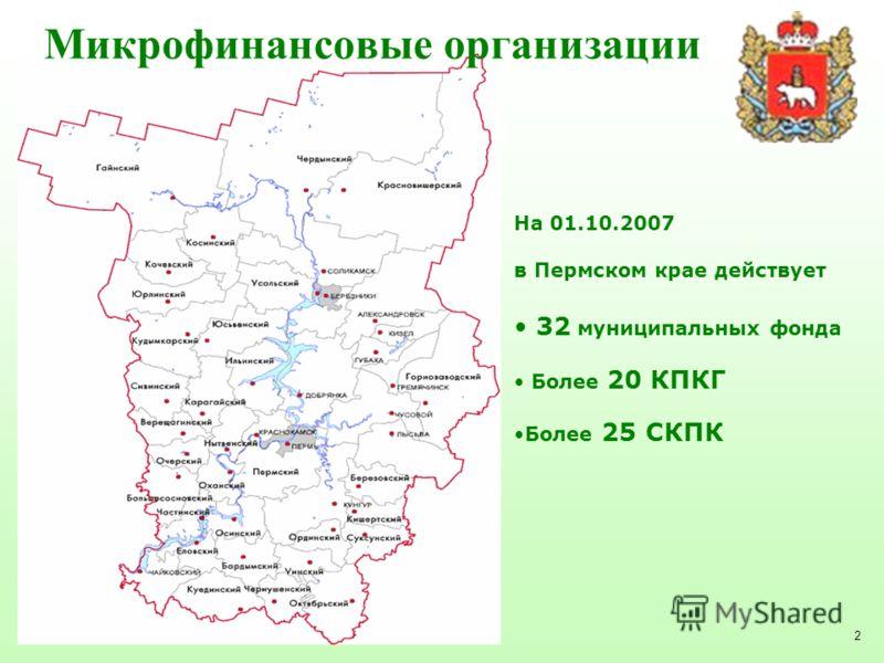 2 Микрофинансовые организации На 01.10.2007 в Пермском крае действует 32 муниципальных фонда Более 20 КПКГ Более 25 СКПК