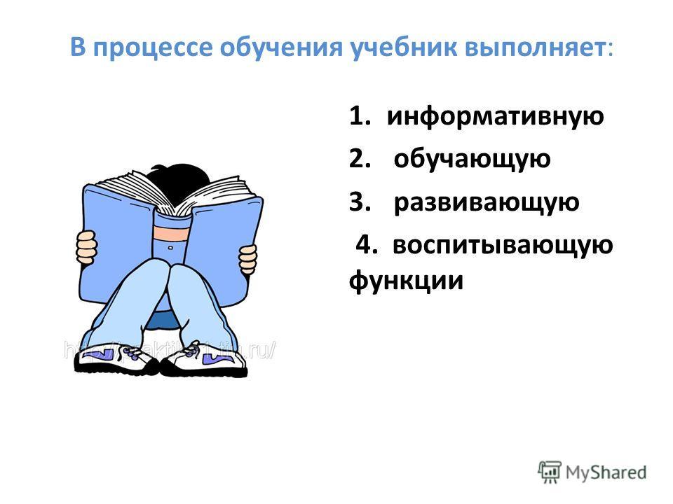 В процессе обучения учебник выполняет: 1. информативную 2. обучающую 3. развивающую 4. воспитывающую функции