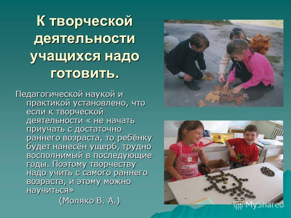 К творческой деятельности учащихся надо готовить. Педагогической наукой и практикой установлено, что если к творческой деятельности « не начать приучать с достаточно раннего возраста, то ребёнку будет нанесён ущерб, трудно восполнимый в последующие г