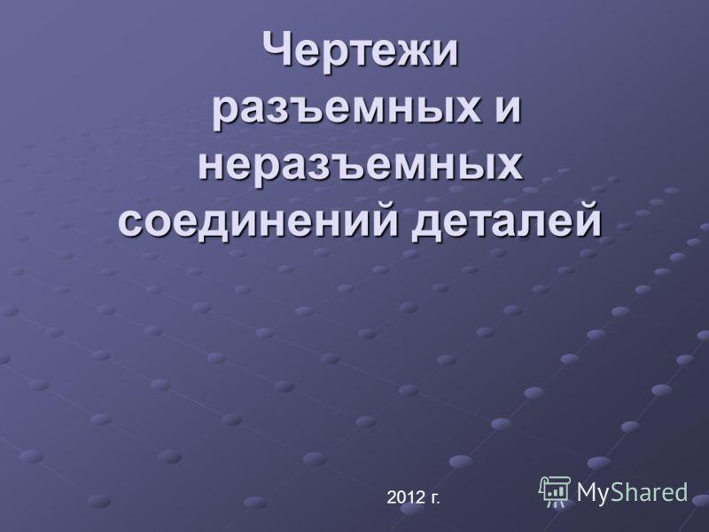 Чертежи разъемных и неразъемных соединений деталей 2012 г.