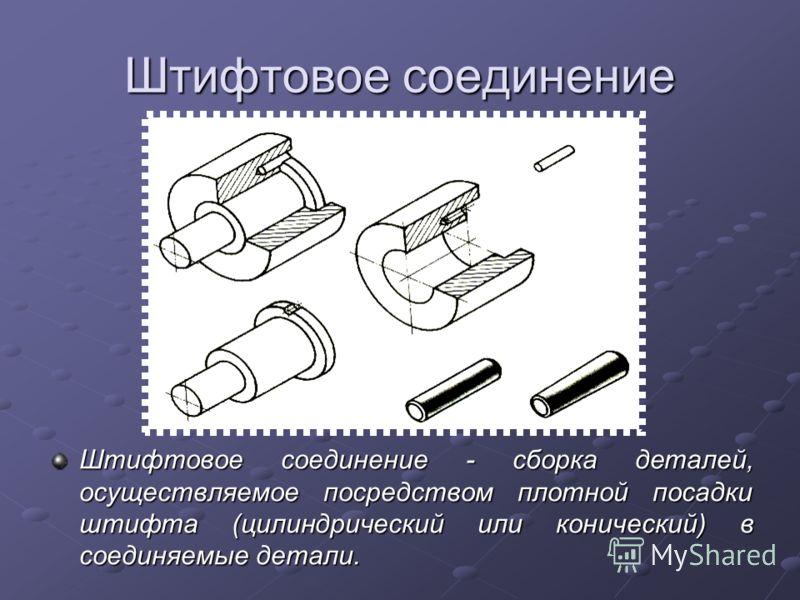 Штифтовое соединение Штифтовое соединение - сборка деталей, осуществляемое посредством плотной посадки штифта (цилиндрический или конический) в соединяемые детали.