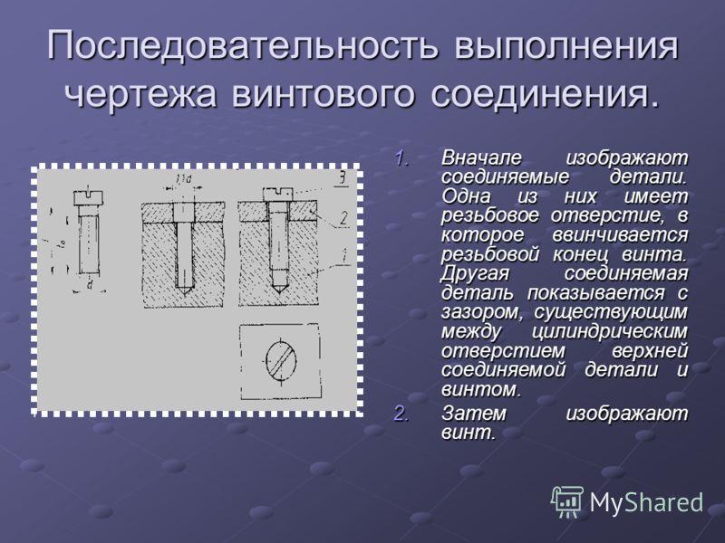 Последовательность выполнения чертежа винтового соединения. 1.Вначале изображают соединяемые детали. Одна из них имеет резьбовое отверстие, в которое ввинчивается резьбовой конец винта. Другая соединяемая деталь показывается с зазором, существующим м